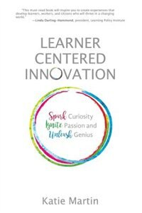 Learner-Centered Innovation: Spark Curiosity, Ignite Passion and Unleash Genius by Katie Martin