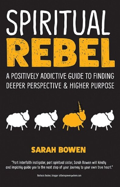 Spiritual Rebel: A Positively Addictive Guide To Finding Deeper Perspective And Higher Purpose by Sarah Bowen