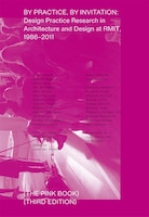 By Practice, By Invitation: Design Practice Research In Architecture And Design At Rmit, 1986-2011