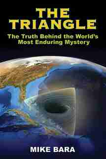 The Triangle: The Truth Behind the World's Most Enduring Mystery by Mike Bara