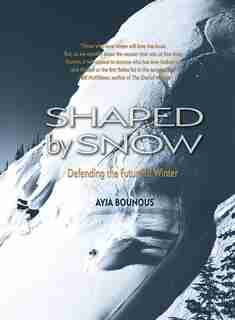 Shaped By Snow: Defending The Future Of Winter by Ayja Bounous
