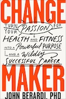 Change Maker: Turn Your Passion For Health And Fitness Into A Powerful Purpose And A Wildly…
