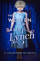 The Women Of David Lynch: A Collection Of Essays