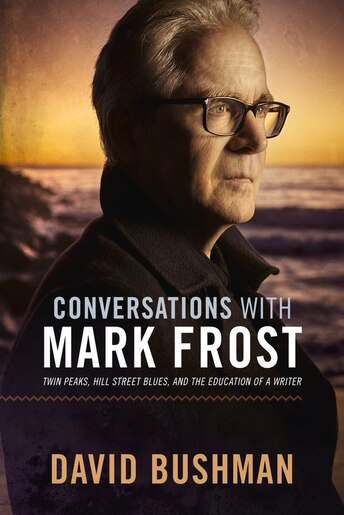 Conversations With Mark Frost: Twin Peaks, Hill Street Blues, And The Education Of A Writer by David Bushman