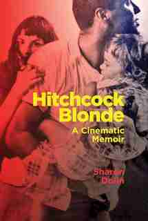 Hitchcock Blonde: A Cinematic Memoir by Sharon Dolin