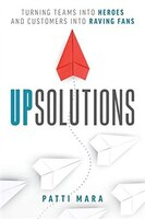 Upsolutions: Turning Teams Into Heroes And Customers Into Raving Fans
