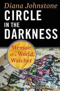 Circle in the Darkness: Memoir of a World Watcher by Diana Johnstone