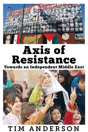 Axis of Resistance: Towards an Independent Middle East by Tim Anderson
