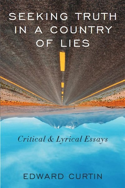 Seeking Truth in a Country of Lies: Critical & Lyrical Essays by Edward Curtin