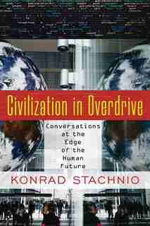 Civilization in Overdrive: Conversations at the Edge of the Human Future by Konrad Stachnio