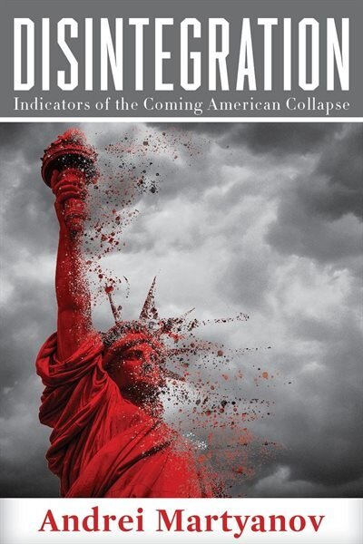 Disintegration: Indicators of the Coming American Collapse by Andrei Martyanov