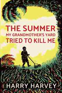 The Summer My Grandmother's Lawn Tried to Kill Me by Harry Harvey