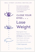 Close Your Eyes, Lose Weight: Reprogram Your Subconscious Mind In 12 Weeks To Eat Healthy, Feel…
