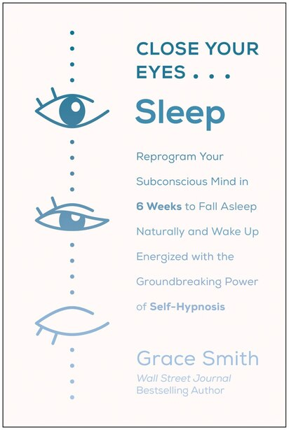Close Your Eyes, Sleep: Reprogram Your Subconscious Mind In 6 Weeks To Fall Asleep Naturally And Wake Up Energized With The by Grace Smith