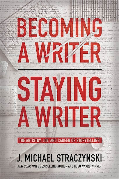 Becoming A Writer, Staying A Writer: The Artistry, Joy, And Career Of Storytelling by J. Michael Straczynski