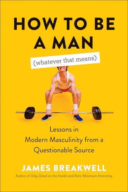 How To Be A Man (whatever That Means): Lessons In Modern Masculinity From A Questionable Source by James Breakwell