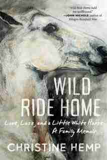 Wild Ride Home: Love, Loss, And A Little White Horse, A Family Memoir by Christine Hemp