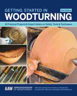 Getting Started In Woodturning: 18 Practical Projects & Expert Advice On Safety, Tools & Techniques by John Kelsey