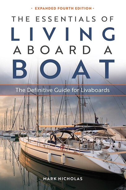 The Essentials Of Living Aboard A Boat, 4th Edition: The Definitive Guide For Livaboards by Mark Nicholas