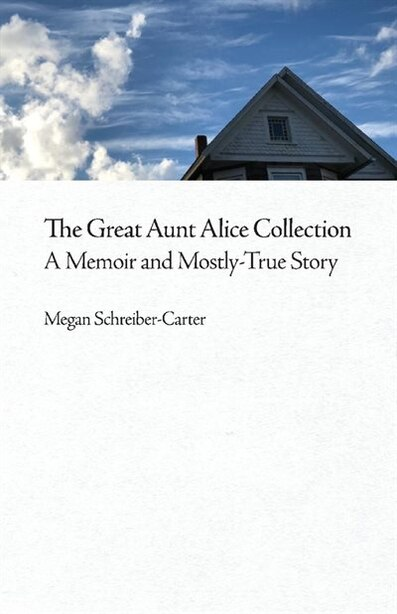 The Great Aunt Alice Collection: A Memoir And Mostly-true Story by Megan Schreiber-carter