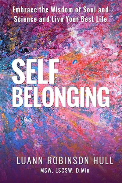 Self Belonging: Embrace The Wisdom Of Soul And Science And Live Your Best Life by Luann Robinson Hull