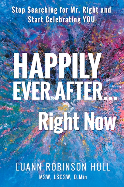 Happily Ever After ... Right Now: Stop Searching For Mr. Right And Start Celebrating You by Luann Robinson Hull