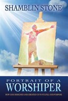 Portrait of a Worshiper: How God Created and Designed Us to Fulfill Our Purpose