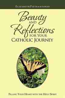 Beauty And Reflections For Your Catholic Journey: Filling Your Heart With The Holy Spirit by Elizabeth Pietrantonio
