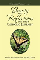 Beauty And Reflections For Your Catholic Journey: Filling Your Heart With The Holy Spirit