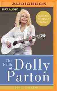 The Faith Of Dolly Parton: Lessons From Her Life To Lift Your Heart by Dudley Delffs