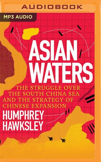 Asian Waters: The Struggle Over The South China Sea And The Strategy Of Chinese Expansion by Humphrey Hawksley
