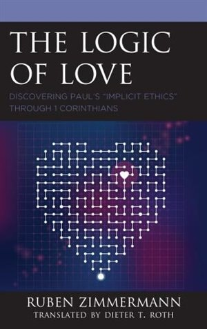 The Logic Of Love: Discovering Paul's Implicit Ethics Through 1 Corinthians by Ruben Zimmermann