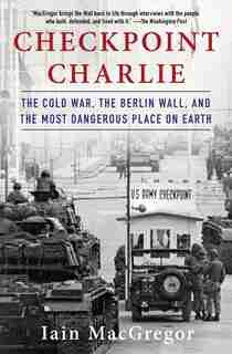 Checkpoint Charlie: The Cold War, The Berlin Wall, And The Most Dangerous Place On Earth by Iain MacGregor
