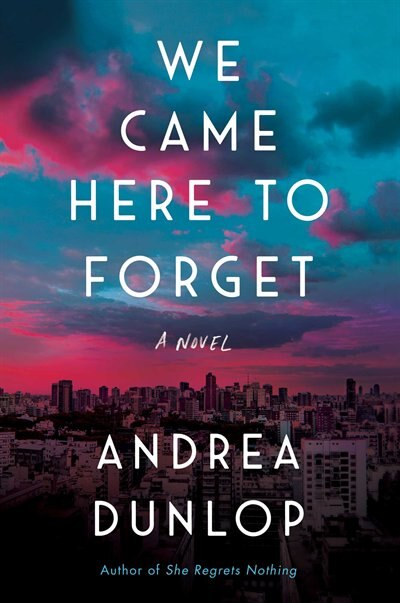 We Came Here to Forget: A Novel by Andrea Dunlop