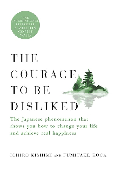 The Courage to Be Disliked: The Japanese Phenomenon That Shows You How to Change Your Life and Achieve Real Happiness by Ichiro Kishimi