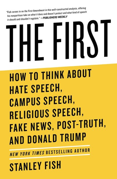 The First: How To Think About Hate Speech, Campus Speech, Religious Speech, Fake News, Post-truth, And Donald by Stanley Fish