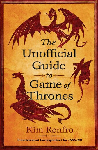 The Unofficial Guide to Game of Thrones: The Unofficial Guide to Game of Thrones by Kim Renfro