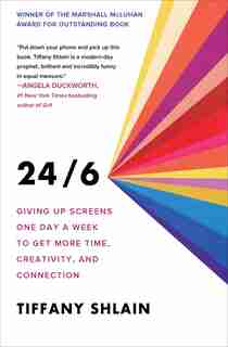 24/6: Giving Up Screens One Day A Week To Get More Time, Creativity, And Connection by Tiffany Shlain