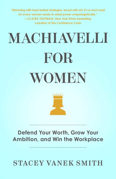 Machiavelli For Women: A Playbook For Getting Ahead At Work by Stacey Vanek Smith