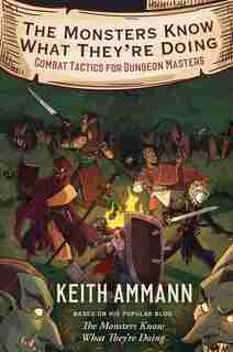 The Monsters Know What They're Doing: Combat Tactics for Dungeon Masters by Keith Ammann