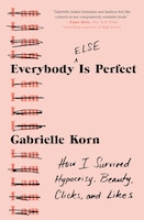 Everybody (else) Is Perfect: How I Survived Hypocrisy, Beauty, Clicks, And Likes