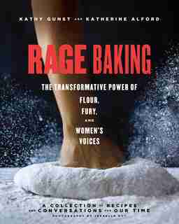 Rage Baking: The Transformative Power Of Flour, Fury, And Women's Voices by Katherine Alford