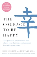 The Courage To Be Happy: The Japanese Phenomenon That Shows You That True Contentment Is Within…