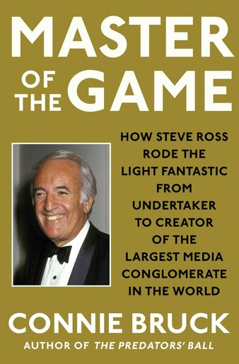 Master Of The Game: How Steve Ross Rode The Light Fantastic From Undertaker To Creator Of The Largest Media Conglomerat by Connie Bruck
