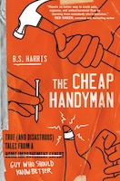 The Cheap Handyman: True (and Disastrous) Tales From A [home Improvement Expert] Guy Who Should…