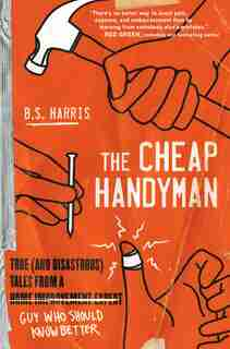 The Cheap Handyman: True (and Disastrous) Tales From A [home Improvement Expert] Guy Who Should Know Better by B.s. Harris