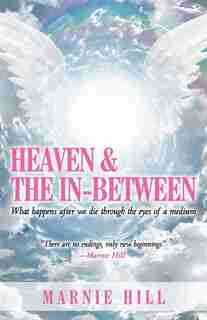 Heaven And The In-between: What Happens After We Die Through The Eyes Of A Medium by Marnie Hill