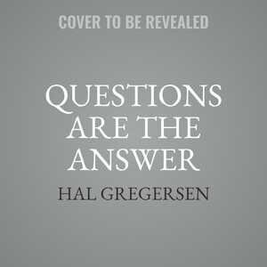 Questions Are The Answer: A Breakthrough Approach To Your Most Vexing Problems At Work And In Life by Hal Gregersen