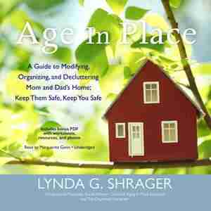 Age In Place: A Guide To Modifying, Organizing, And Decluttering Mom And Dad's Home; Keep Them Safe, Keep You Safe by Lynda G. Shrager