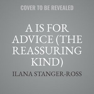 A Is For Advice (the Reassuring Kind): Wisdom For Pregnancy by Ilana Stanger-Ross